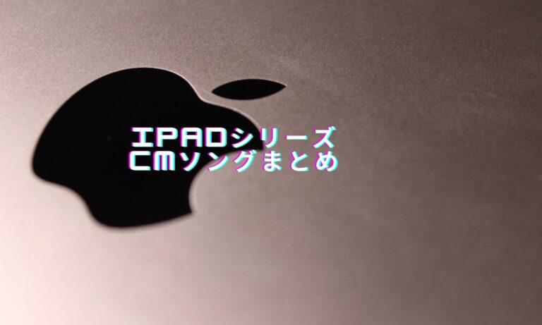 iPadシリーズのCMソングまとめ